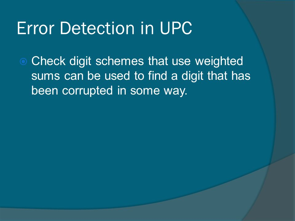 Error Detection in UPC Check digit schemes that use weighted sums can be used to find a digit that has been corrupted in some way.