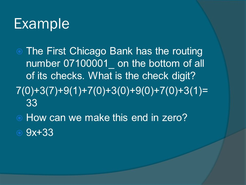 Example The First Chicago Bank has the routing number 07100001_ on the bottom of all of its checks. What is the check digit