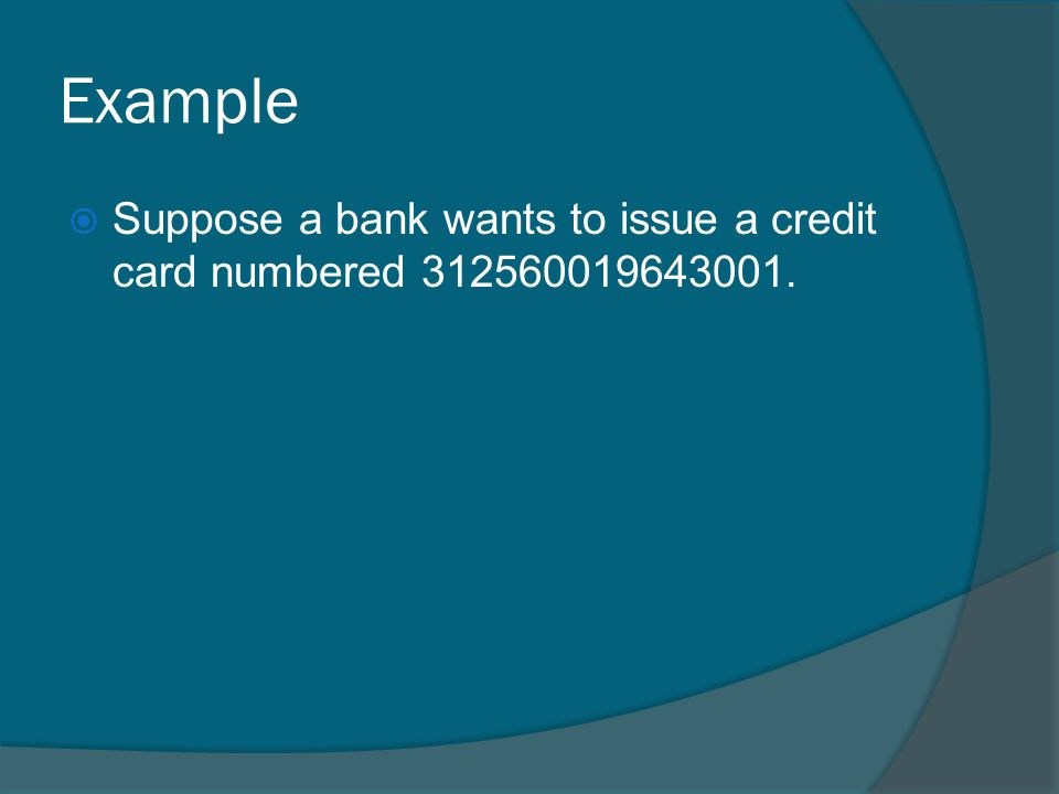 Example Suppose a bank wants to issue a credit card numbered 312560019643001.