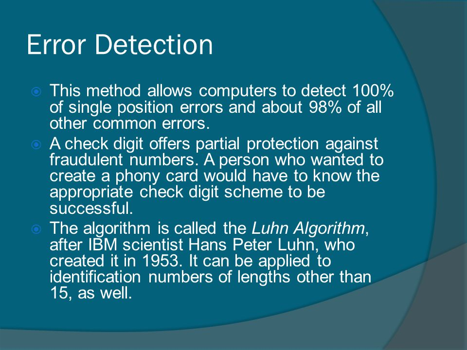 Error Detection This method allows computers to detect 100% of single position errors and about 98% of all other common errors.