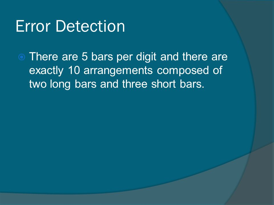 Error Detection There are 5 bars per digit and there are exactly 10 arrangements composed of two long bars and three short bars.