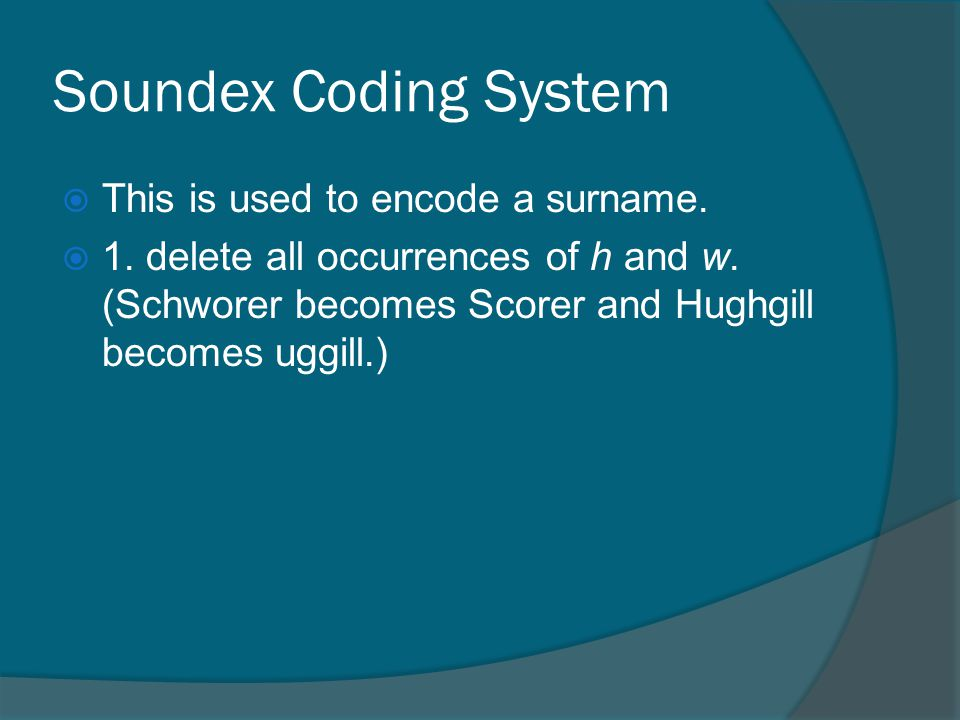 Soundex Coding System This is used to encode a surname.