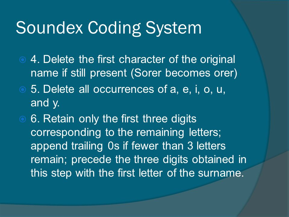 Soundex Coding System 4. Delete the first character of the original name if still present (Sorer becomes orer)