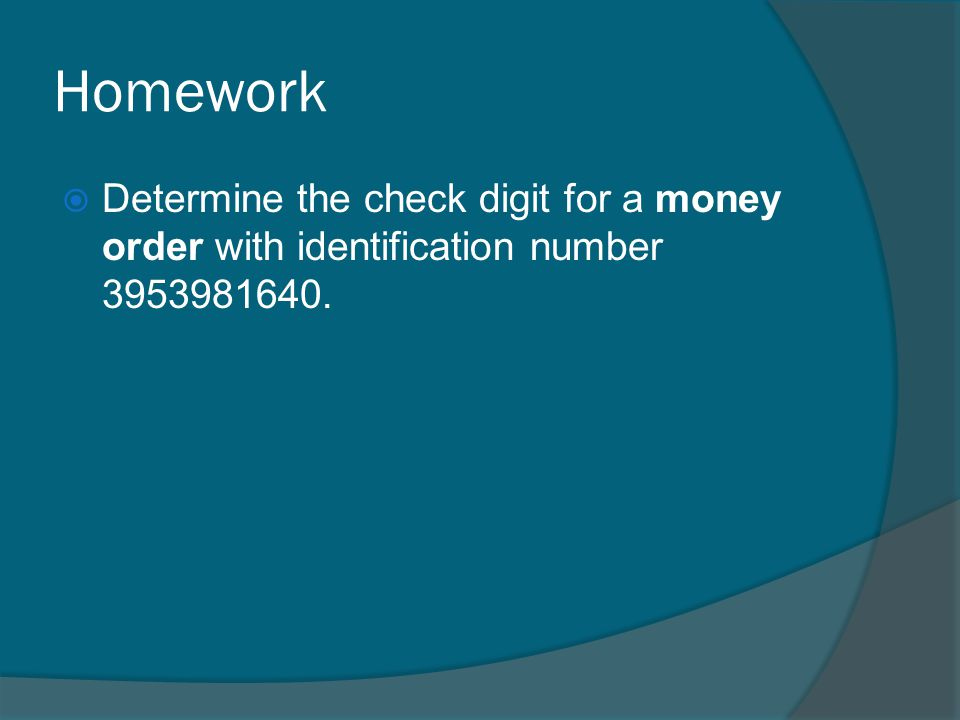 Homework Determine the check digit for a money order with identification number 3953981640.