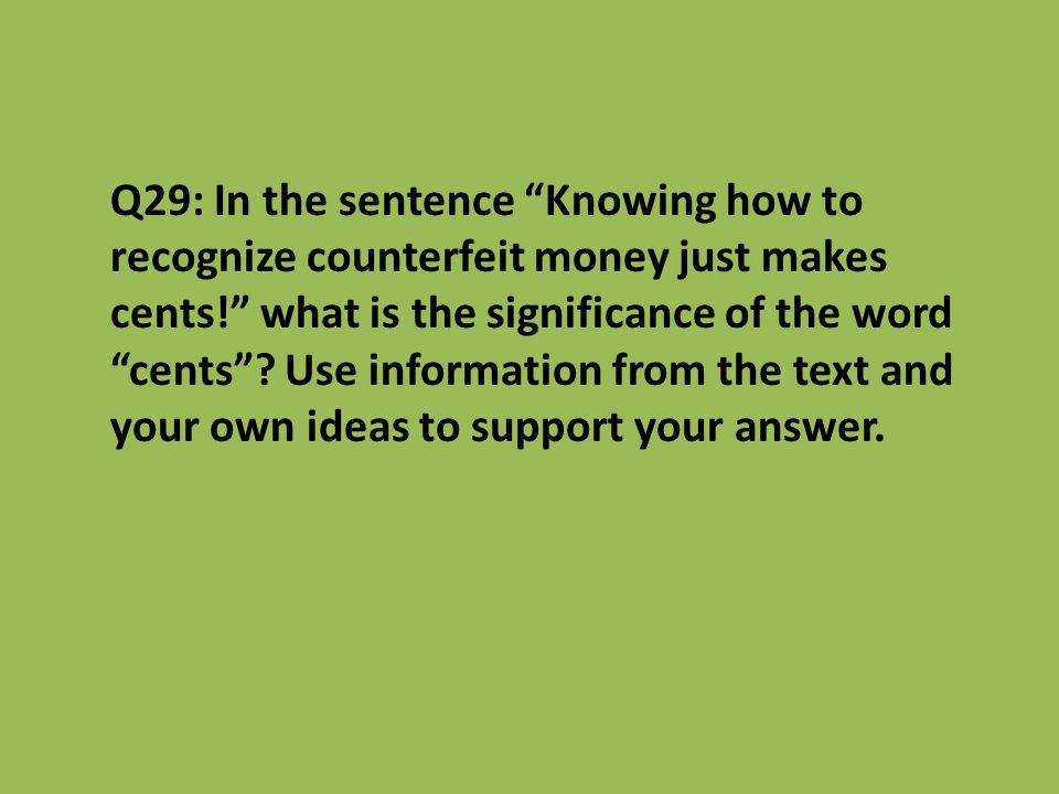 Q29: In the sentence Knowing how to recognize counterfeit money just makes cents! what is the significance of the word cents .