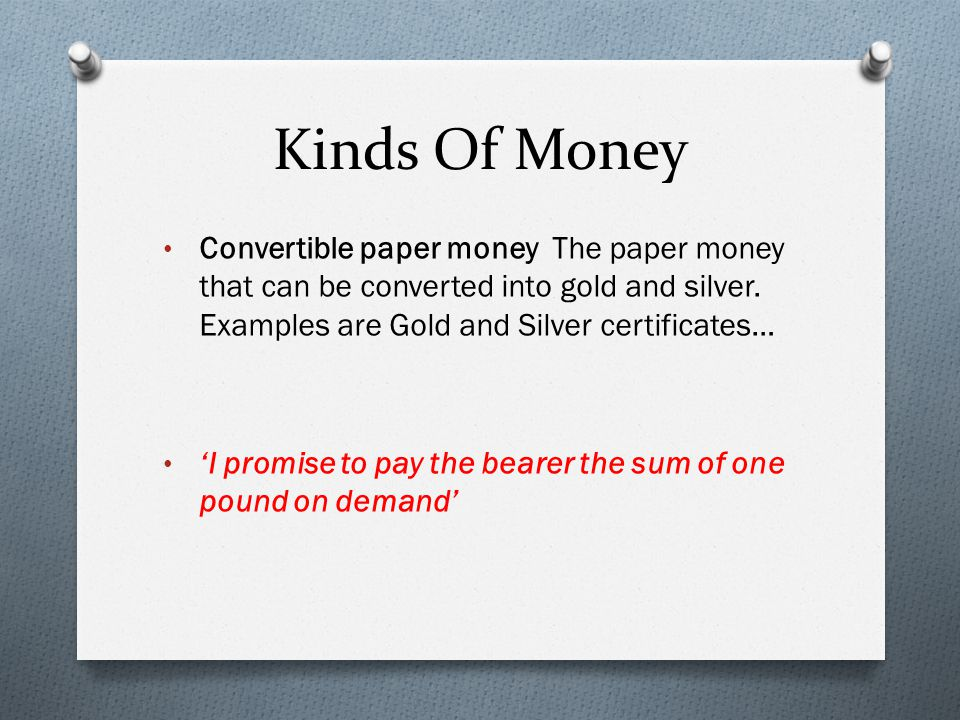 Kinds Of Money Convertible paper money The paper money that can be converted into gold and silver. Examples are Gold and Silver certificates…