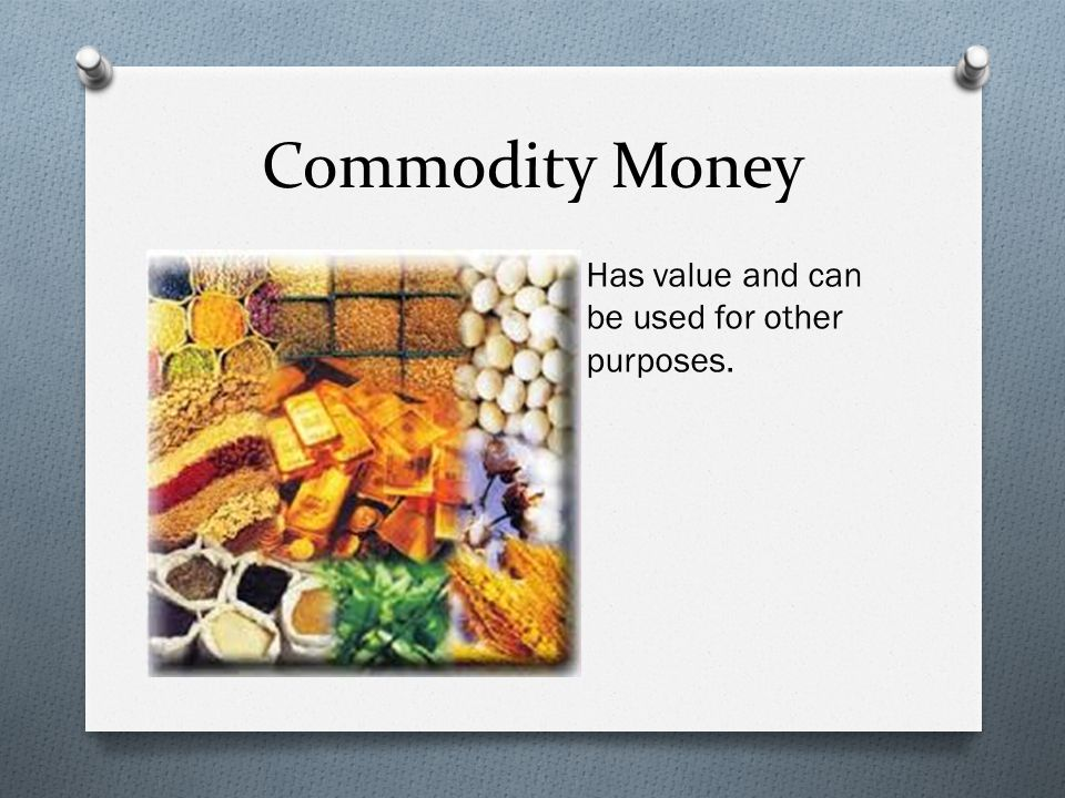Commodity Money Has value and can be used for other purposes.