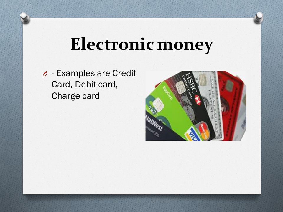 Electronic money - Examples are Credit Card, Debit card, Charge card