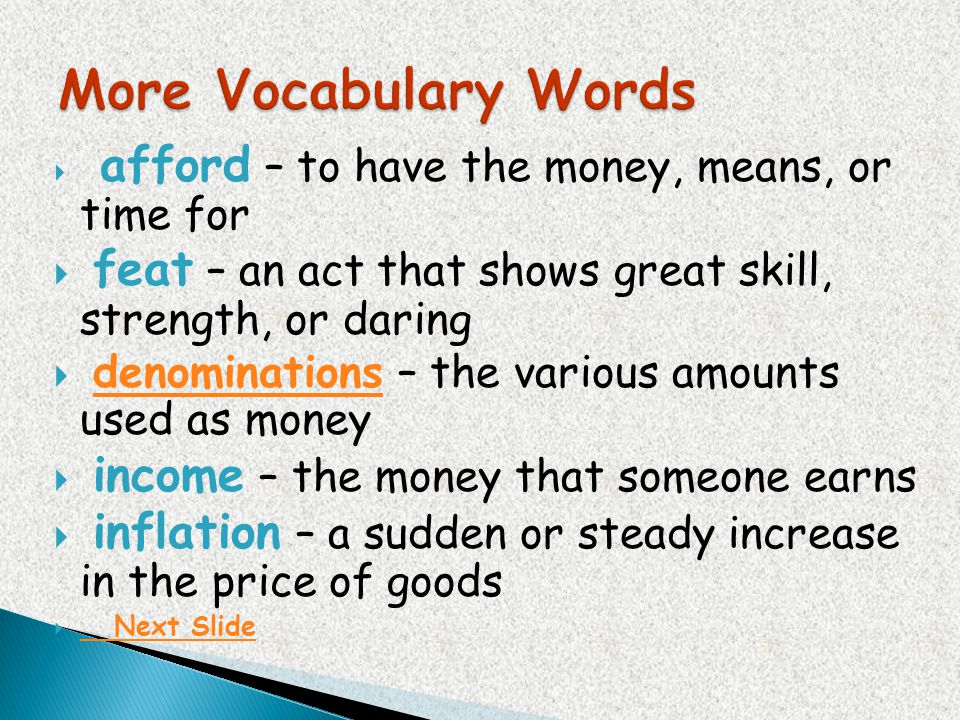 More Vocabulary Words afford – to have the money, means, or time for. feat – an act that shows great skill, strength, or daring.