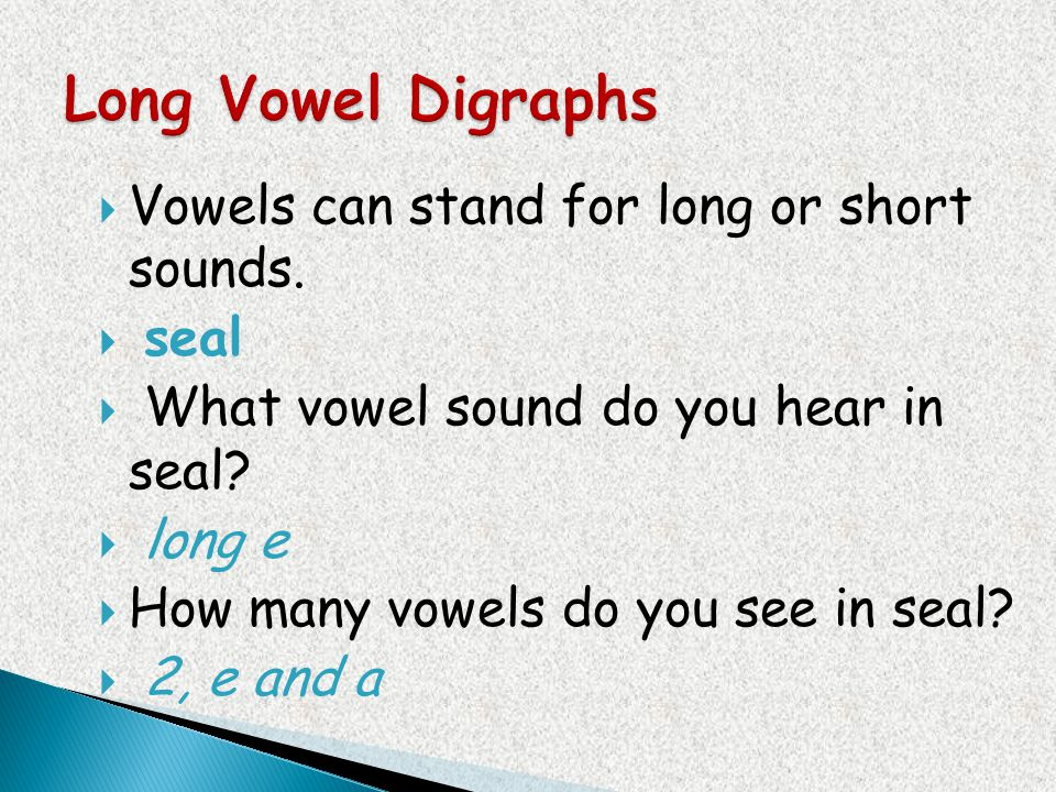 Long Vowel Digraphs Vowels can stand for long or short sounds. seal