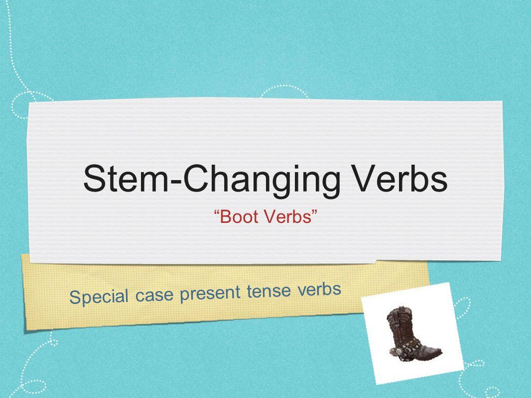 Stem-Changing Verbs Boot Verbs Special case present tense verbs