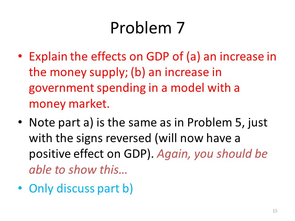 Problem 7 Explain the effects on GDP of (a) an increase in the money supply; (b) an increase in government spending in a model with a money market.