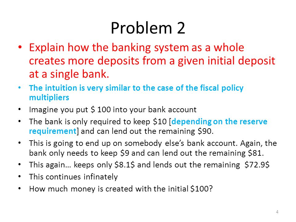 Problem 2 Explain how the banking system as a whole creates more deposits from a given initial deposit at a single bank.