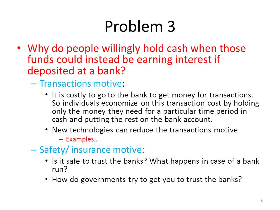 Problem 3 Why do people willingly hold cash when those funds could instead be earning interest if deposited at a bank