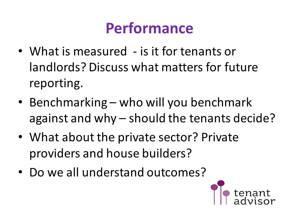 Performance What is measured - is it for tenants or landlords Discuss what matters for future reporting.