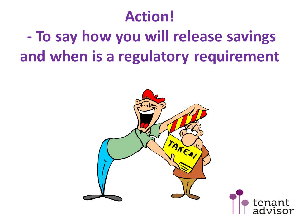 Action! - To say how you will release savings and when is a regulatory requirement