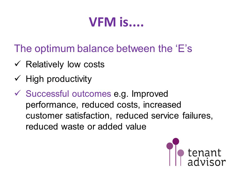 VFM is.... The optimum balance between the 'E's Relatively low costs