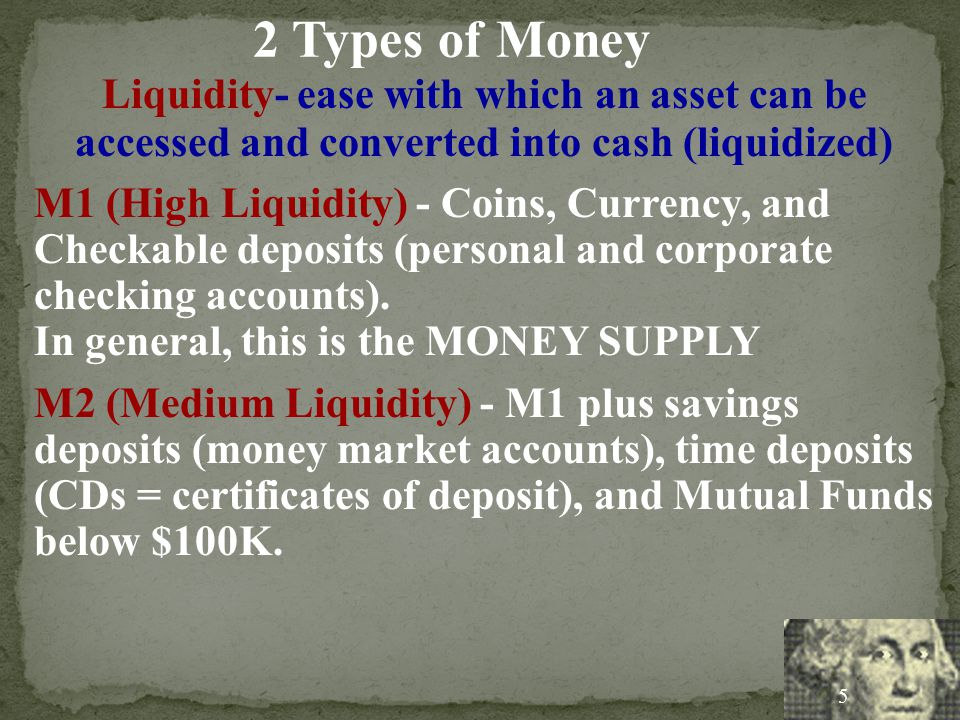2 Types of Money Liquidity- ease with which an asset can be accessed and converted into cash (liquidized)