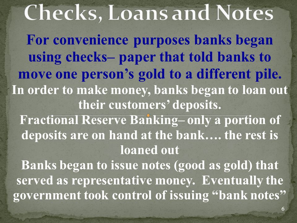 Checks, Loans and Notes For convenience purposes banks began using checks– paper that told banks to move one person's gold to a different pile.