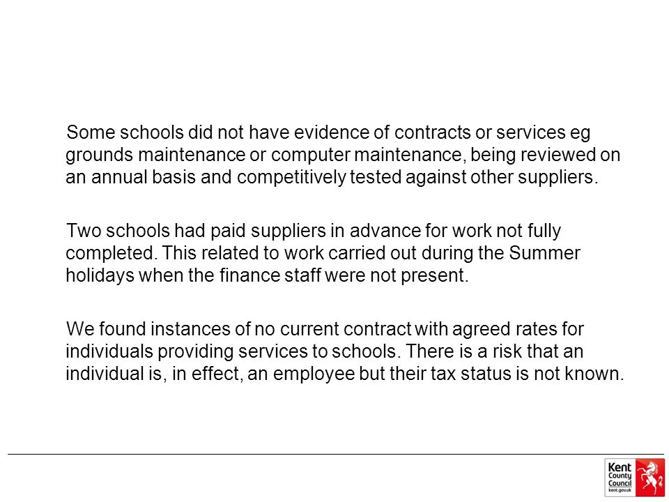 Some schools did not have evidence of contracts or services eg grounds maintenance or computer maintenance, being reviewed on an annual basis and competitively tested against other suppliers.