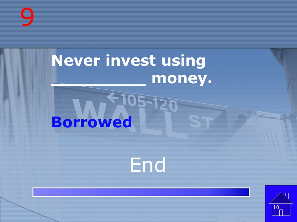 9 Never invest using _________ money. Borrowed End
