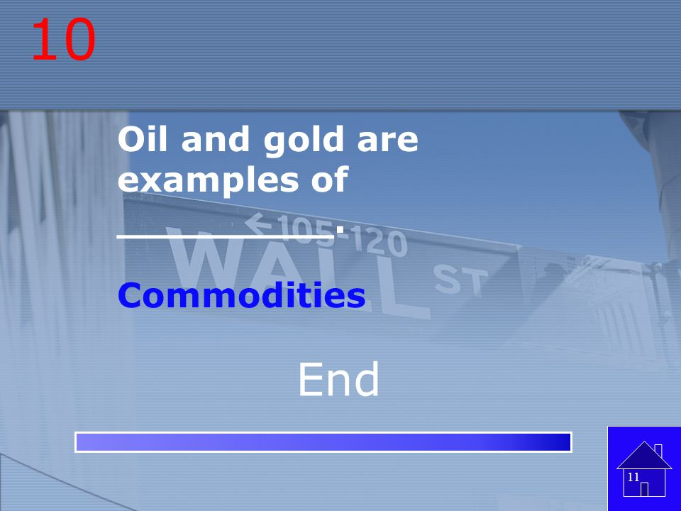 10 Oil and gold are examples of _________. Commodities End