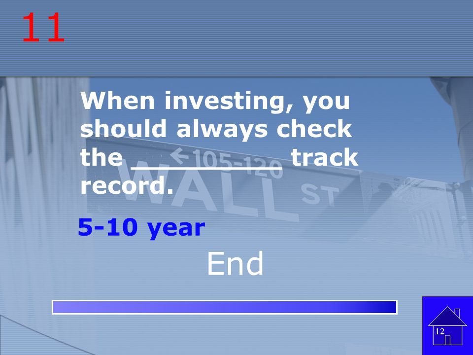 11 When investing, you should always check the _________ track record. 5-10 year End