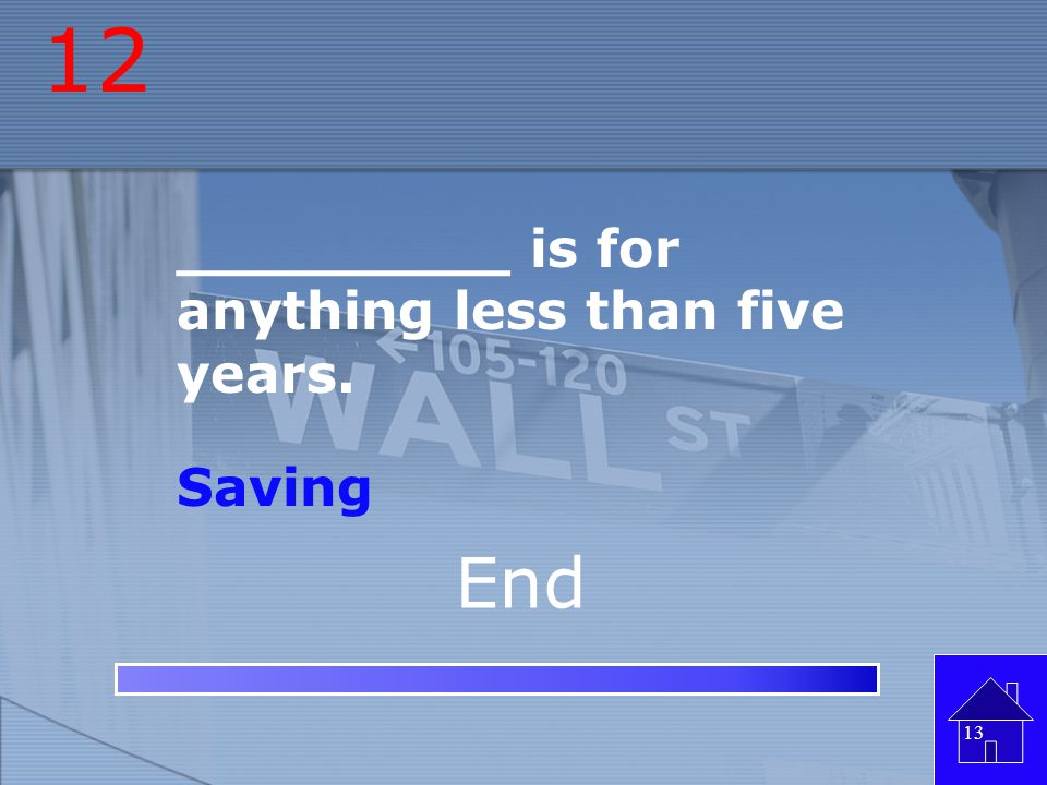 12 _________ is for anything less than five years. Saving End