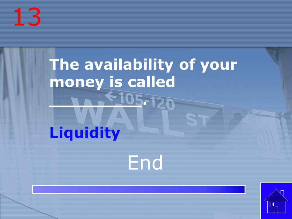 13 The availability of your money is called _________. Liquidity End