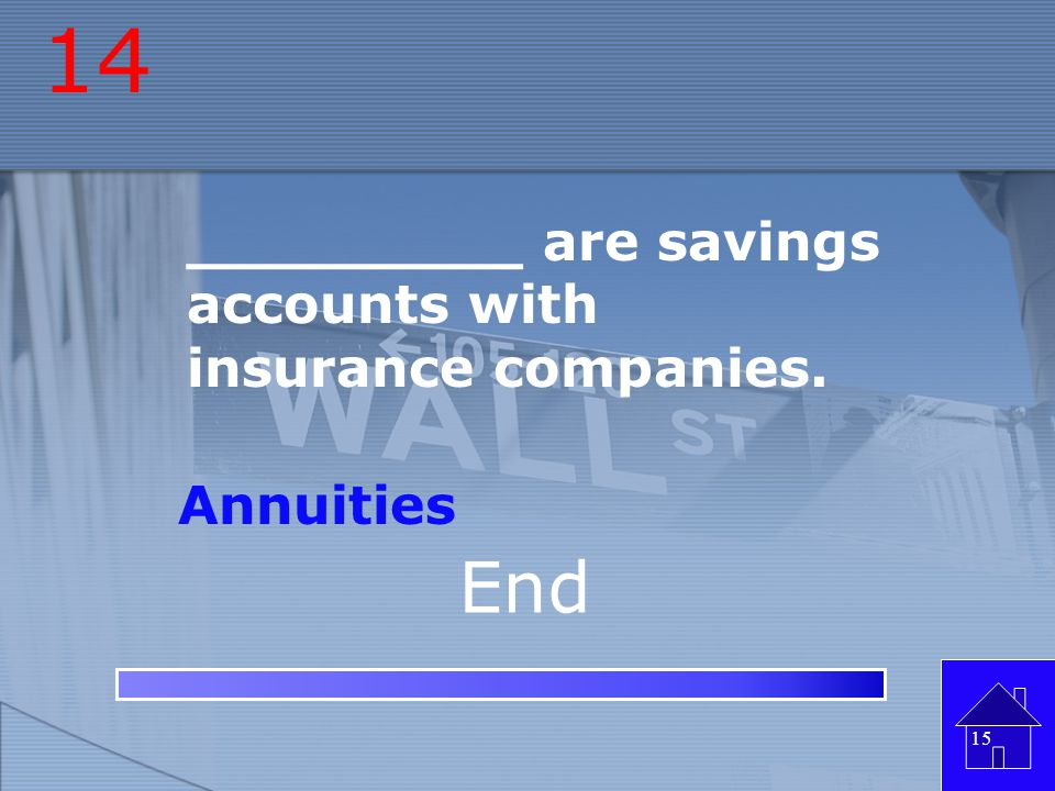 14 End _________ are savings accounts with insurance companies.