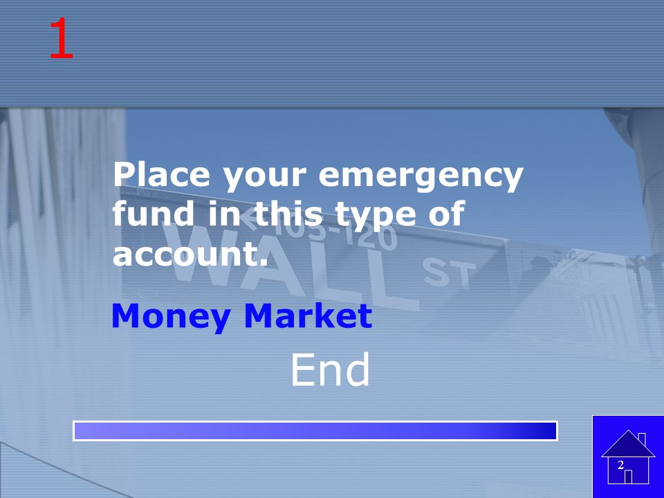 1 Place your emergency fund in this type of account. Money Market End