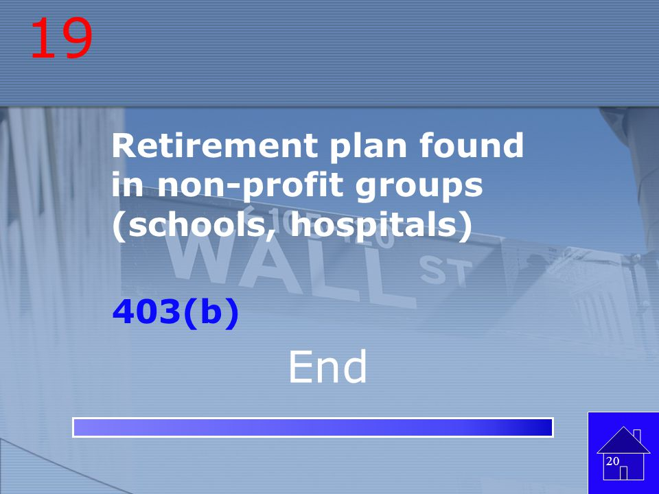 19 End Retirement plan found in non-profit groups (schools, hospitals)