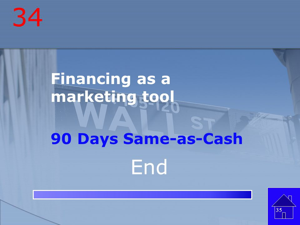 34 Financing as a marketing tool 90 Days Same-as-Cash End
