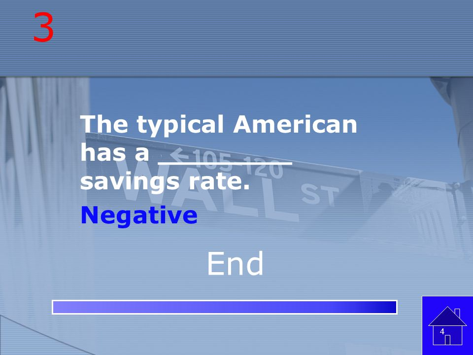 3 The typical American has a ________ savings rate. Negative End