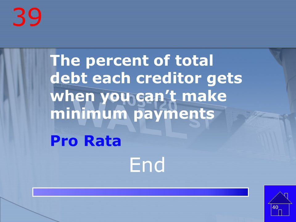 39 The percent of total debt each creditor gets when you can't make minimum payments Pro Rata End