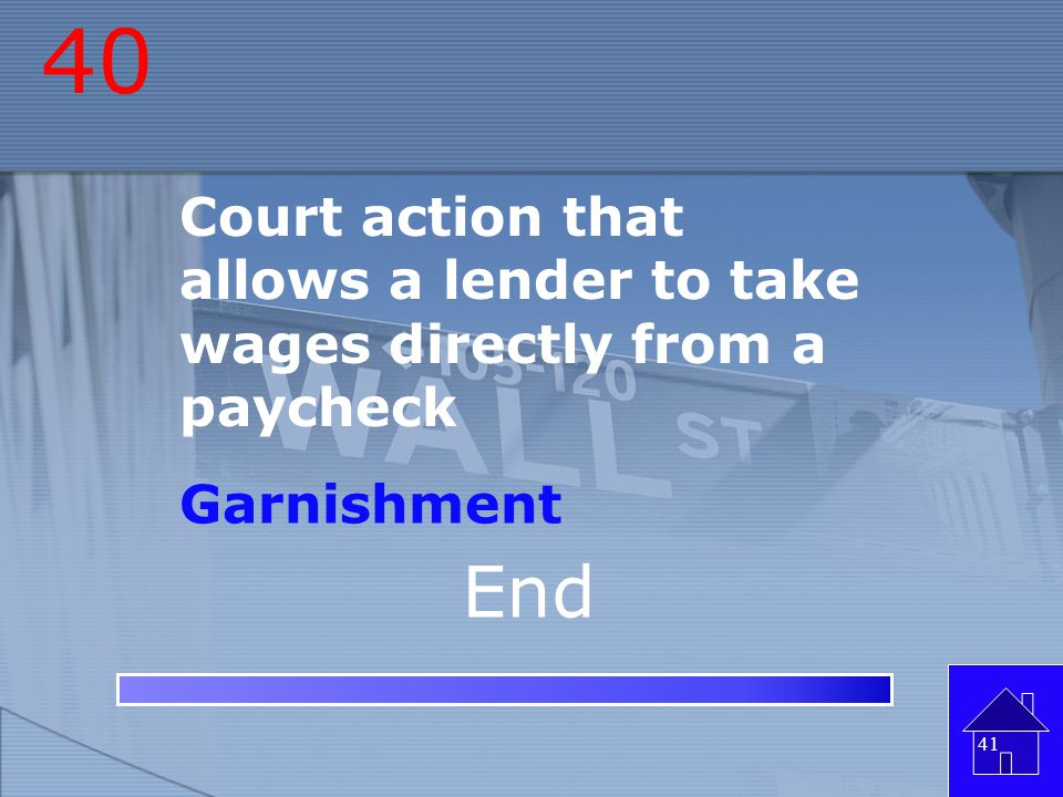 40 Court action that allows a lender to take wages directly from a paycheck Garnishment End