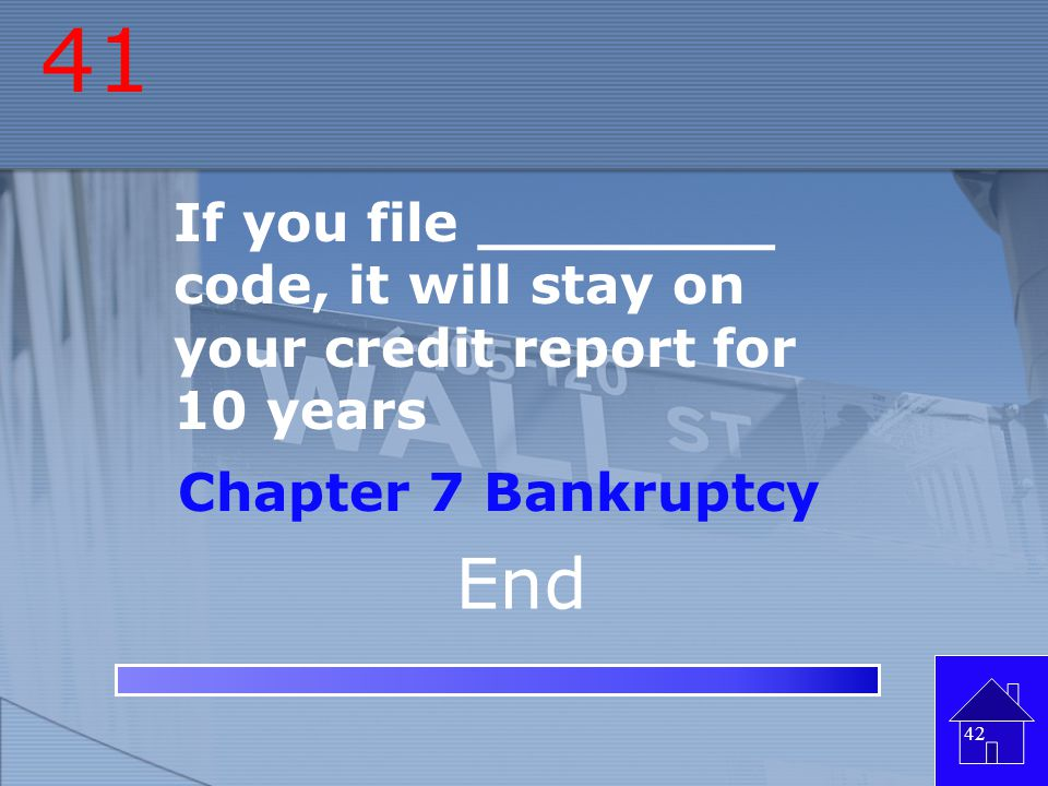 41 If you file ________ code, it will stay on your credit report for 10 years. Chapter 7 Bankruptcy.