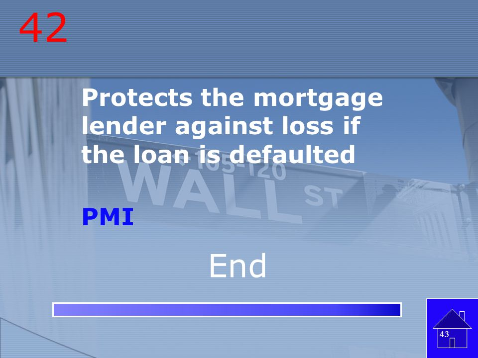 42 Protects the mortgage lender against loss if the loan is defaulted PMI End
