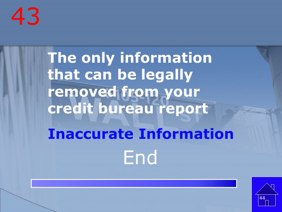 43 The only information that can be legally removed from your credit bureau report. Inaccurate Information.