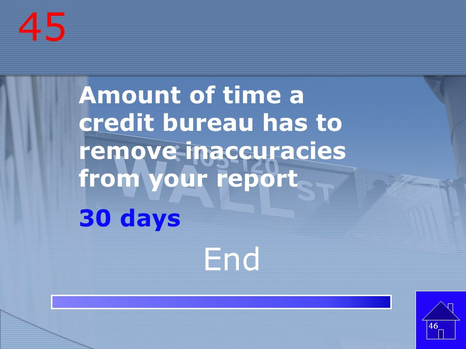 45 Amount of time a credit bureau has to remove inaccuracies from your report 30 days End