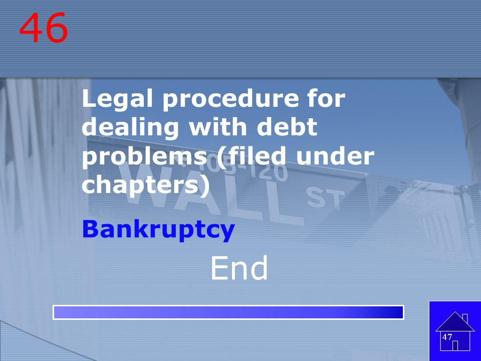 46 Legal procedure for dealing with debt problems (filed under chapters) Bankruptcy End
