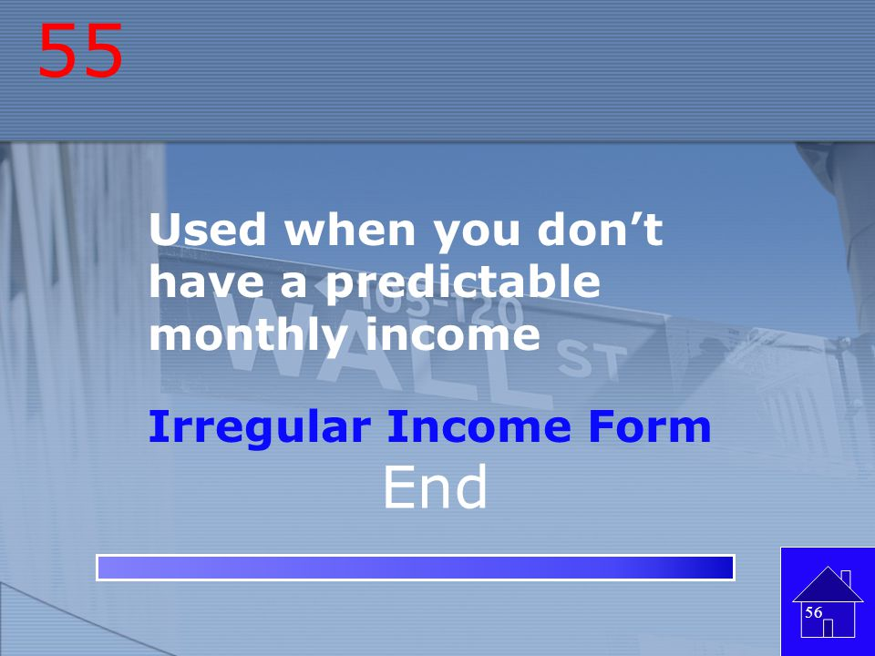 55 End Used when you don't have a predictable monthly income