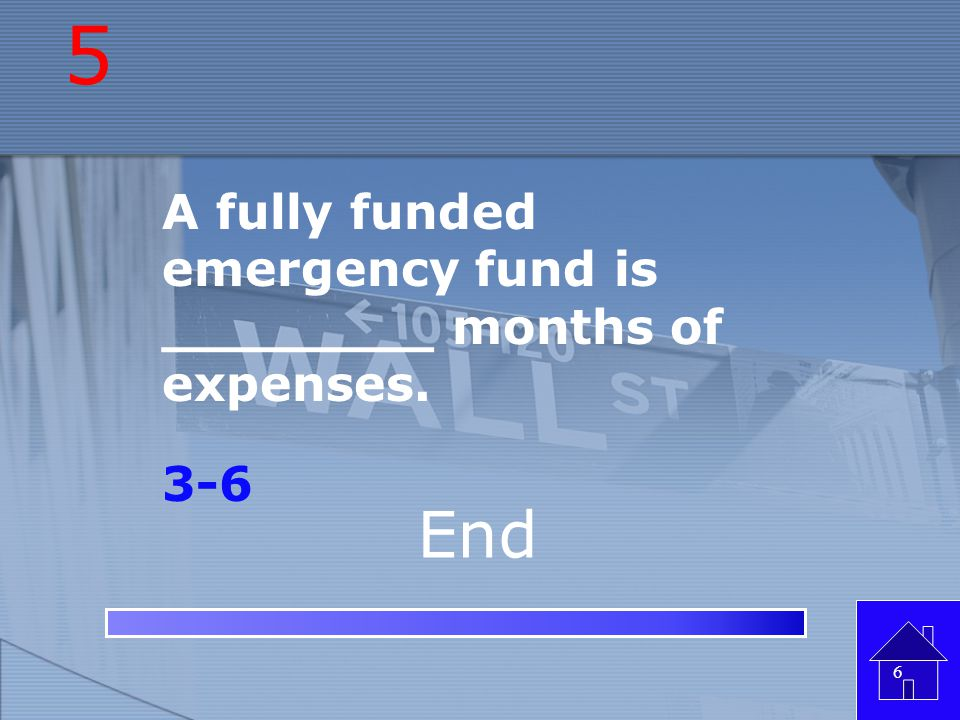 5 End A fully funded emergency fund is ________ months of expenses.