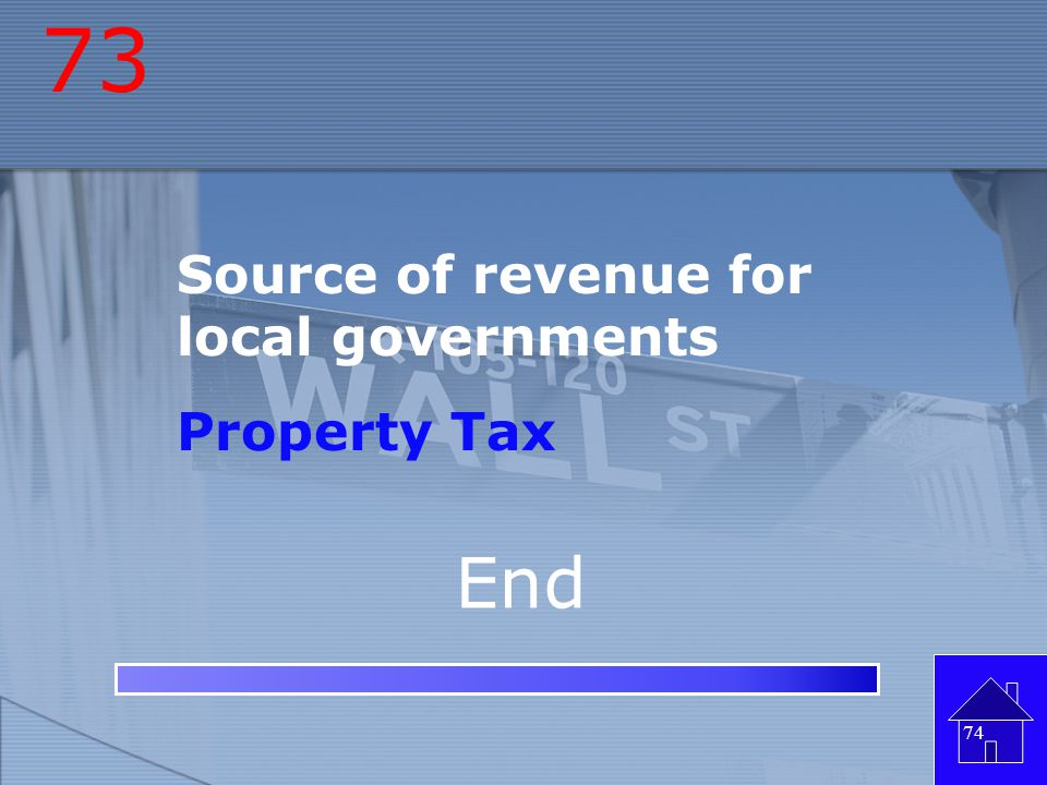 73 Source of revenue for local governments Property Tax End