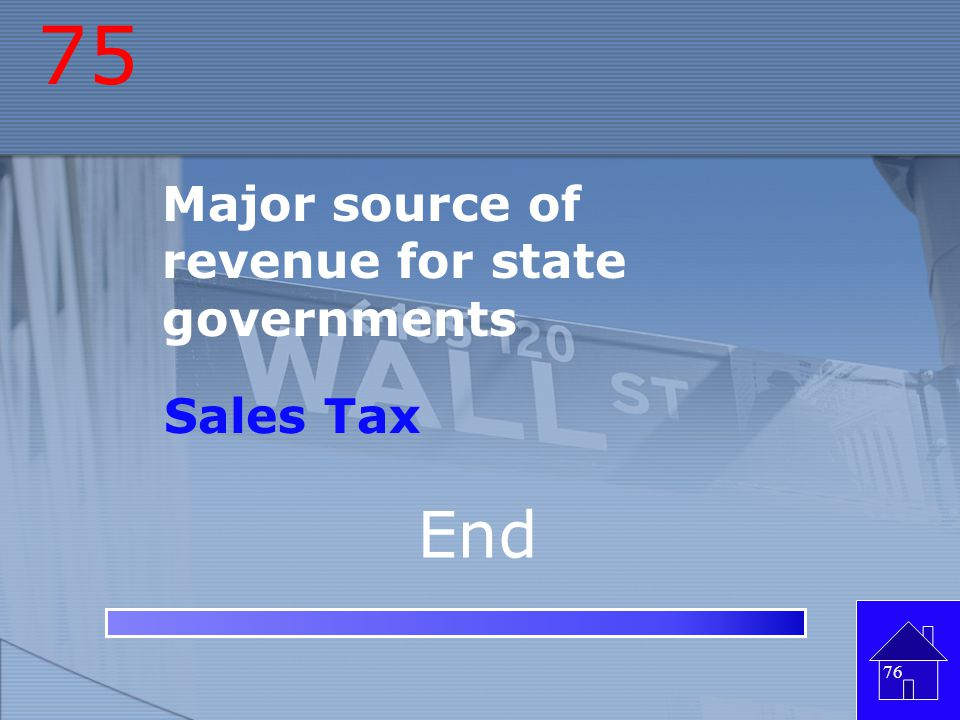 75 Major source of revenue for state governments Sales Tax End