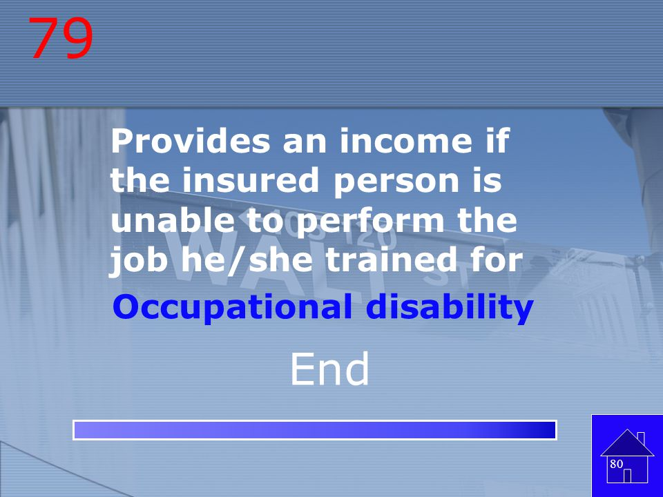 79 Provides an income if the insured person is unable to perform the job he/she trained for. Occupational disability.