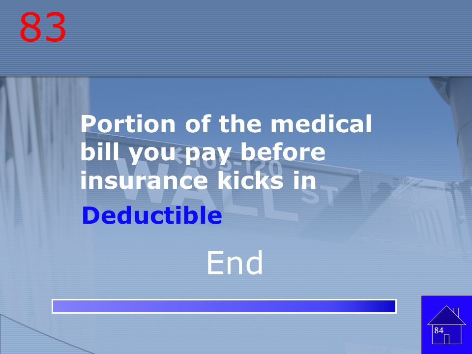 83 End Portion of the medical bill you pay before insurance kicks in