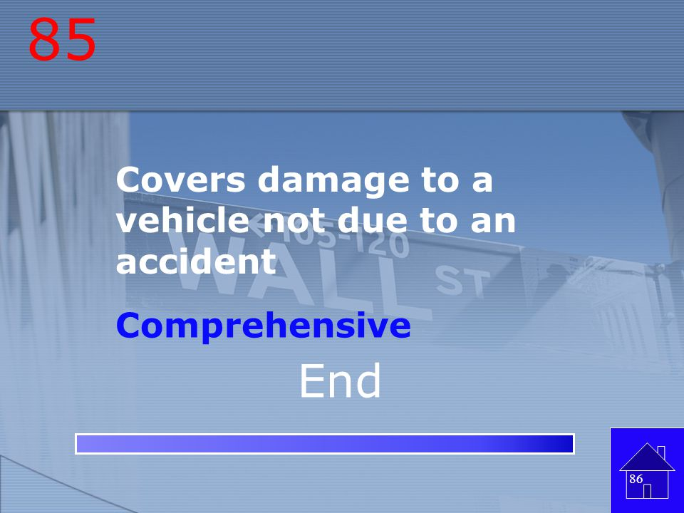 85 Covers damage to a vehicle not due to an accident Comprehensive End