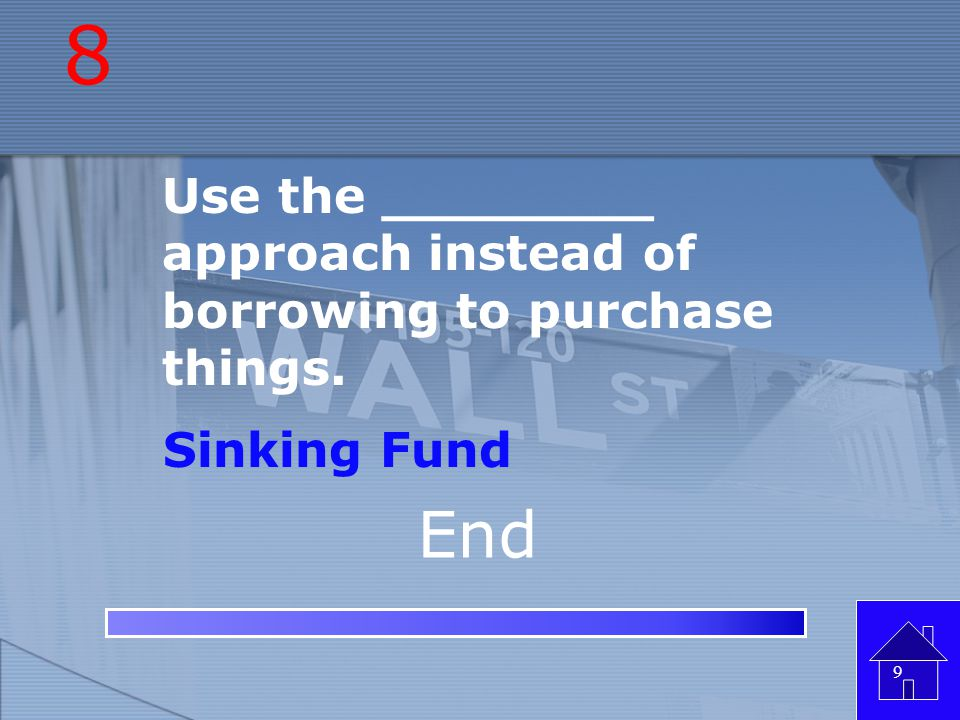 8 Use the ________ approach instead of borrowing to purchase things. Sinking Fund End