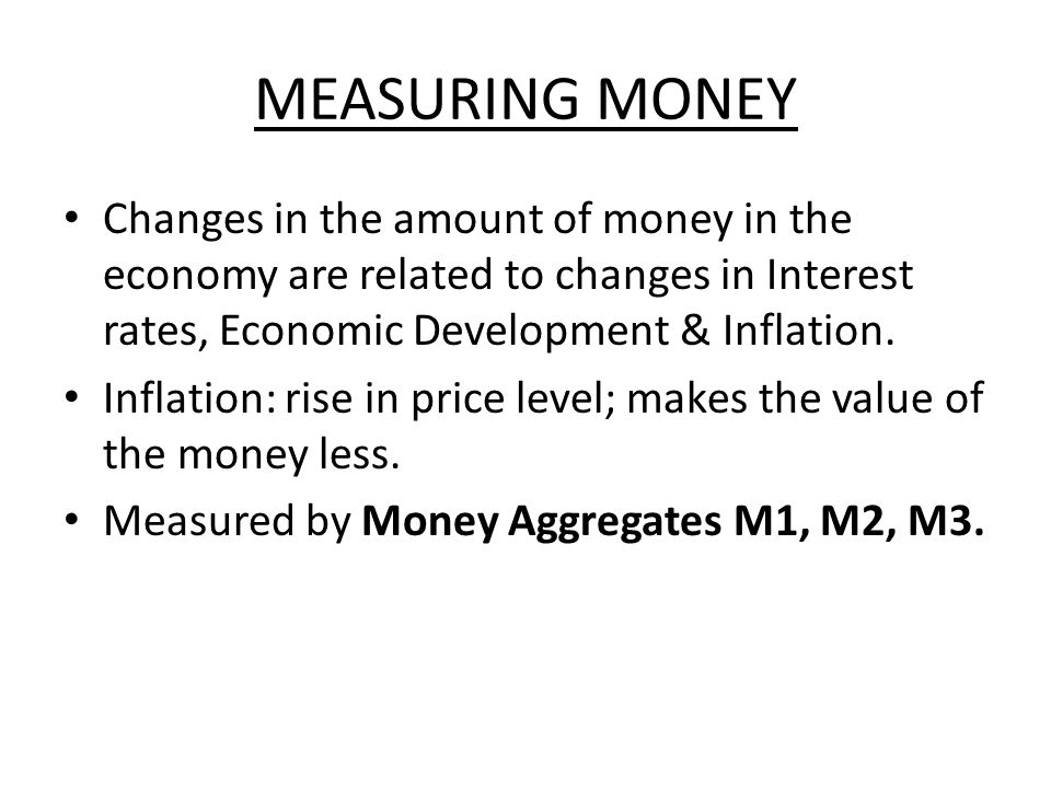 MEASURING MONEY Changes in the amount of money in the economy are related to changes in Interest rates, Economic Development & Inflation.